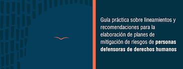 Guía práctica sobre lineamientos y recomendaciones para la elaboración de planes de mitigación de riesgos de personas defensoras de derechos humanos